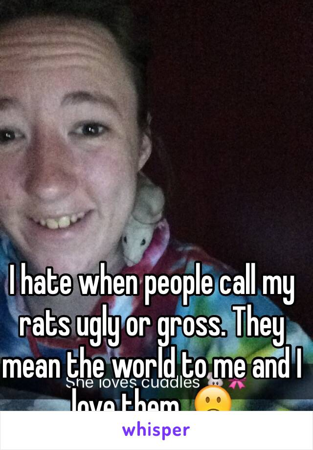 I hate when people call my rats ugly or gross. They mean the world to me and I love them. 🙁