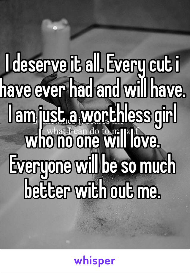 I deserve it all. Every cut i have ever had and will have. I am just a worthless girl who no one will love. Everyone will be so much better with out me.