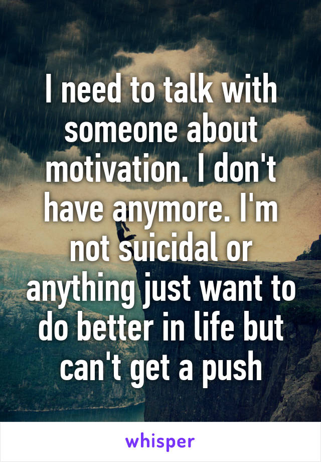 I need to talk with someone about motivation. I don't have anymore. I'm not suicidal or anything just want to do better in life but can't get a push