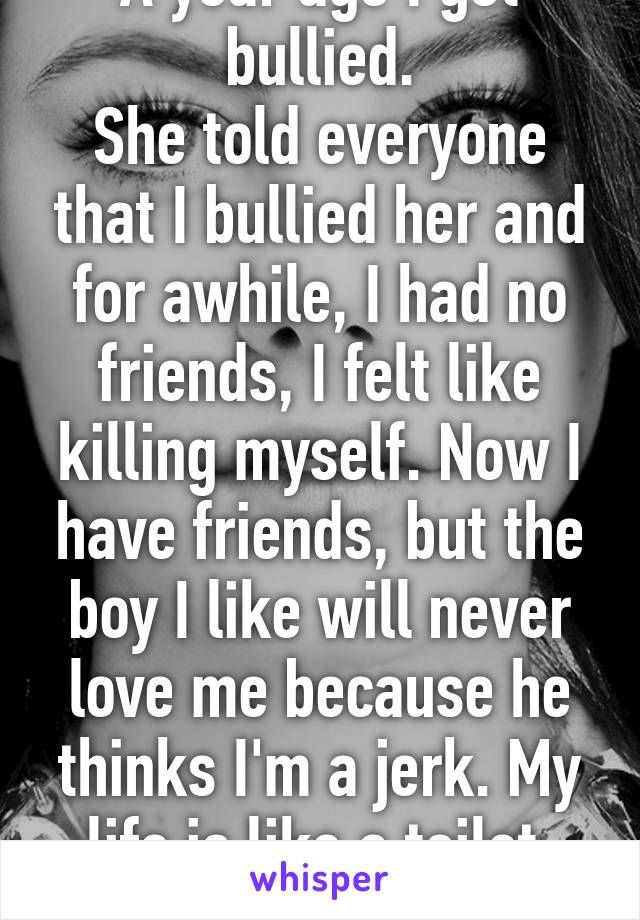 A year ago I got bullied. She told everyone that I bullied her and for awhile, I had no friends, I felt like killing myself. Now I have friends, but the boy I like will never love me because he thinks I'm a jerk. My life is like a toilet. It's full of crap.