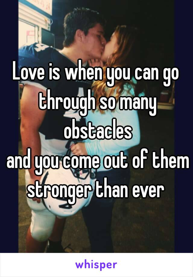 Love is when you can go through so many obstacles  and you come out of them stronger than ever