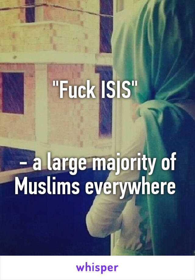 """Fuck ISIS""    - a large majority of Muslims everywhere"