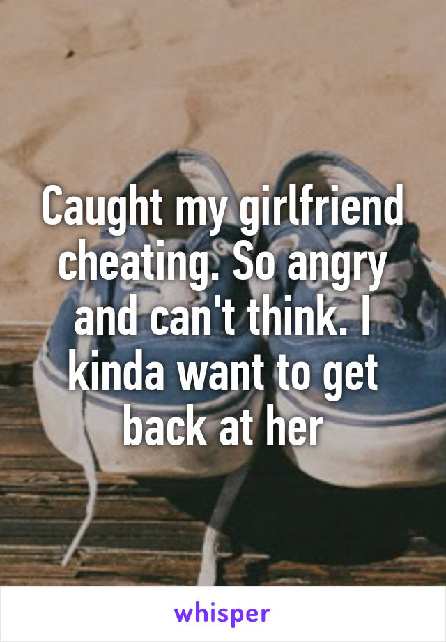 Caught my girlfriend cheating. So angry and can't think. I kinda want to get back at her