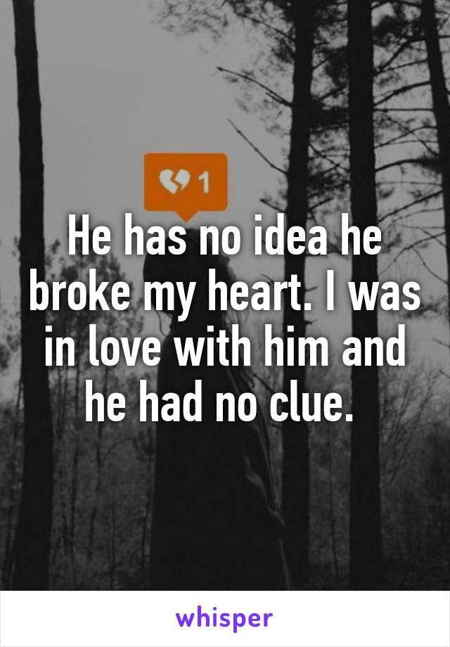 He has no idea he broke my heart. I was in love with him and he had no clue.