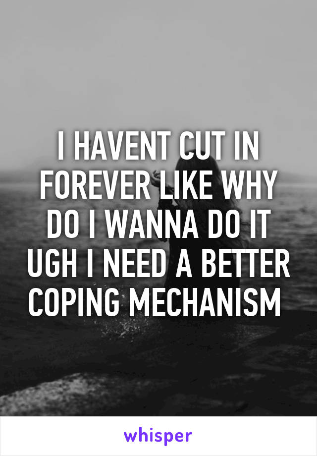 I HAVENT CUT IN FOREVER LIKE WHY DO I WANNA DO IT UGH I NEED A BETTER COPING MECHANISM