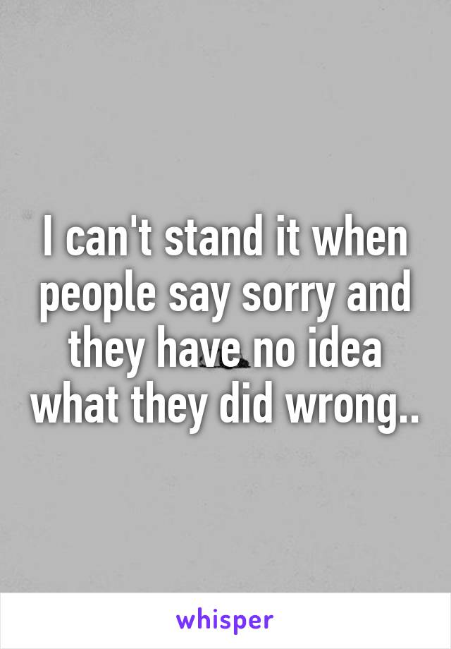 I can't stand it when people say sorry and they have no idea what they did wrong..