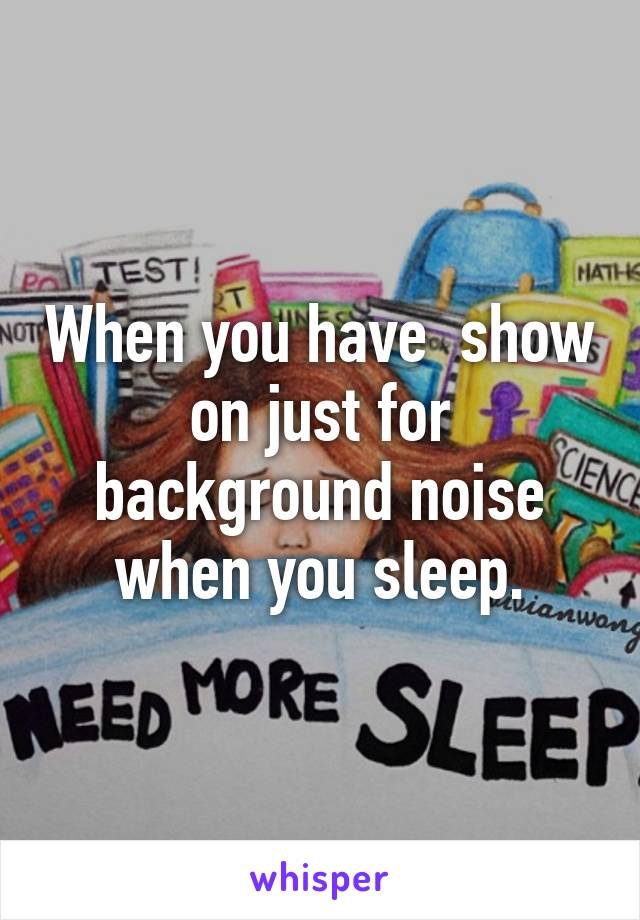 When you have  show on just for background noise when you sleep.