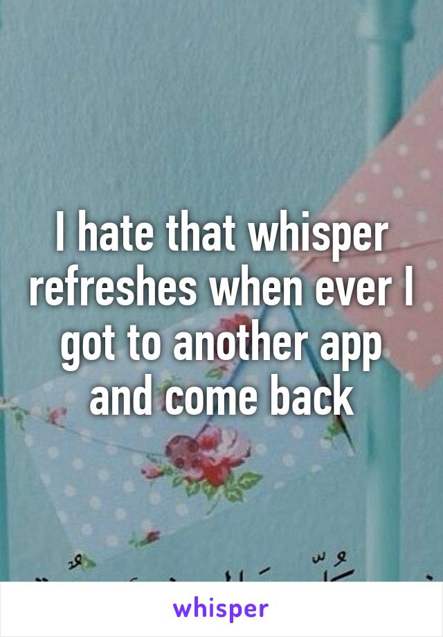 I hate that whisper refreshes when ever I got to another app and come back