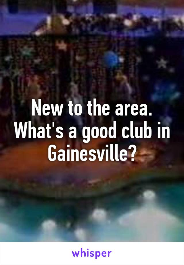 New to the area. What's a good club in Gainesville?