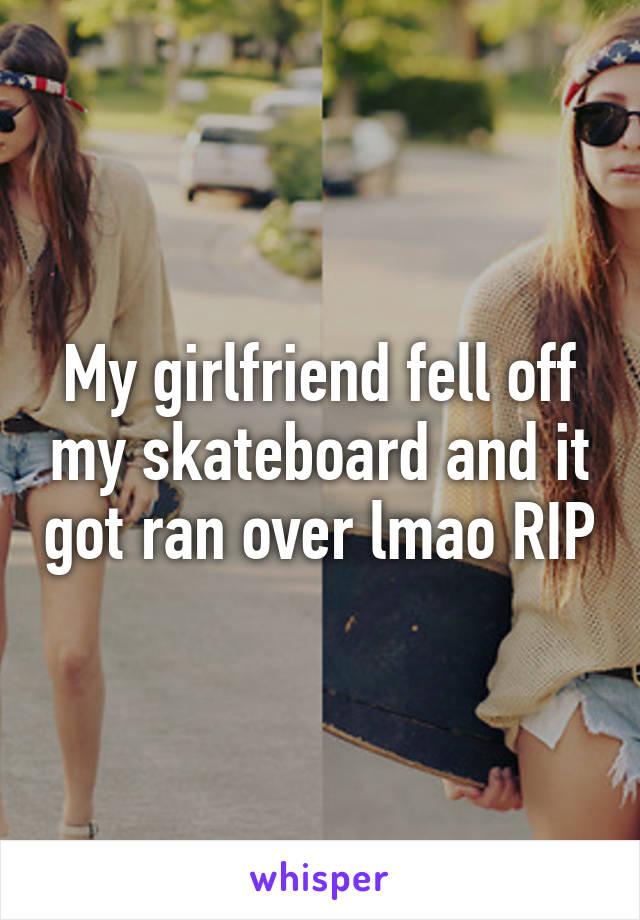 My girlfriend fell off my skateboard and it got ran over lmao RIP