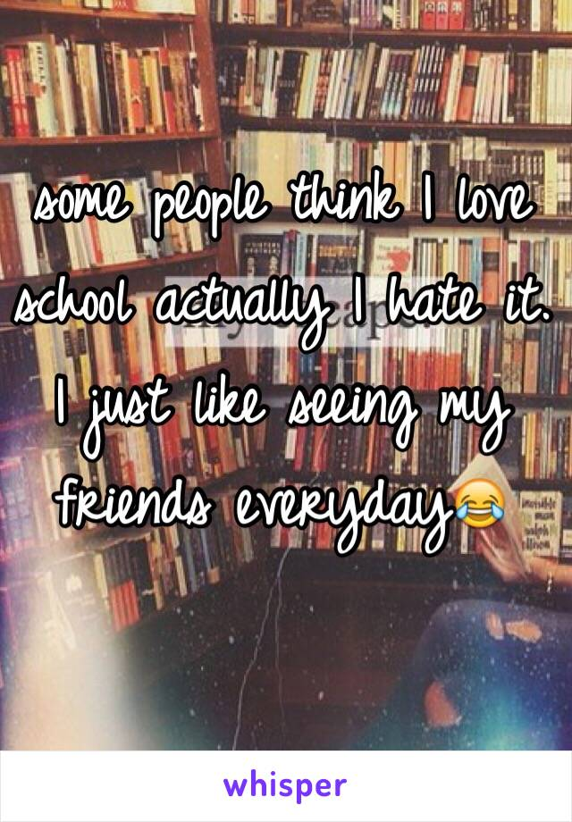 some people think I love school actually I hate it. I just like seeing my friends everyday😂