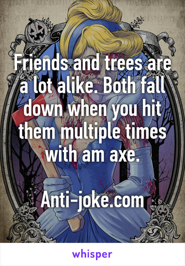 Friends and trees are a lot alike. Both fall down when you hit them multiple times with am axe.  Anti-joke.com