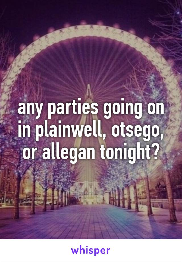 any parties going on in plainwell, otsego, or allegan tonight?
