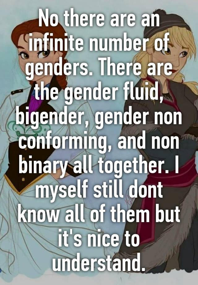 no there are an infinite number of genders there are the gender
