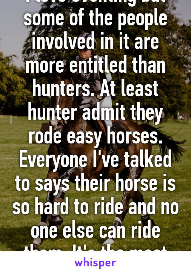 I love eventing but some of the people involved in it are more entitled than hunters. At least hunter admit they rode easy horses. Everyone I've talked to says their horse is so hard to ride and no one else can ride them. It's the most annoying this