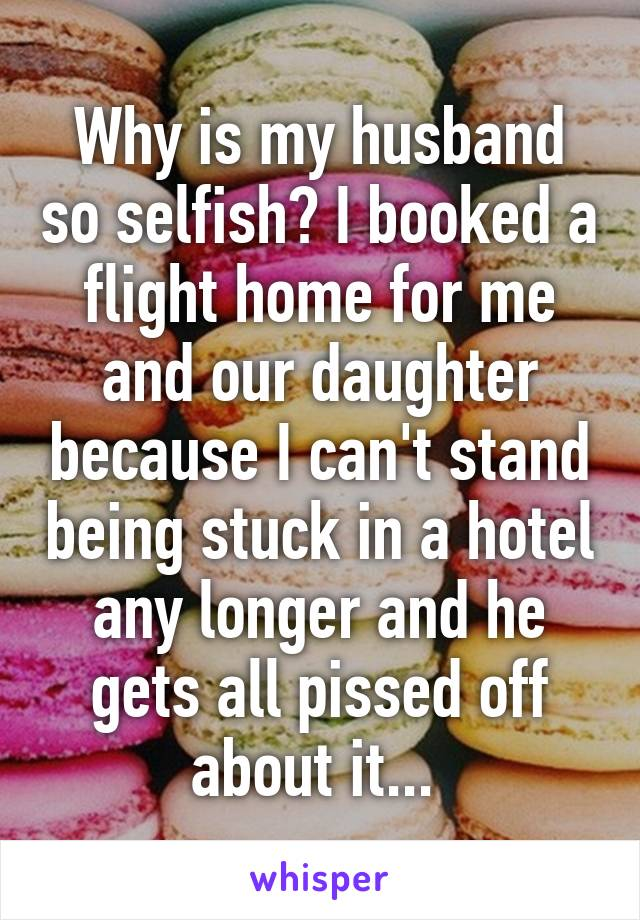 Why is my husband so selfish? I booked a flight home for me and our daughter because I can't stand being stuck in a hotel any longer and he gets all pissed off about it...