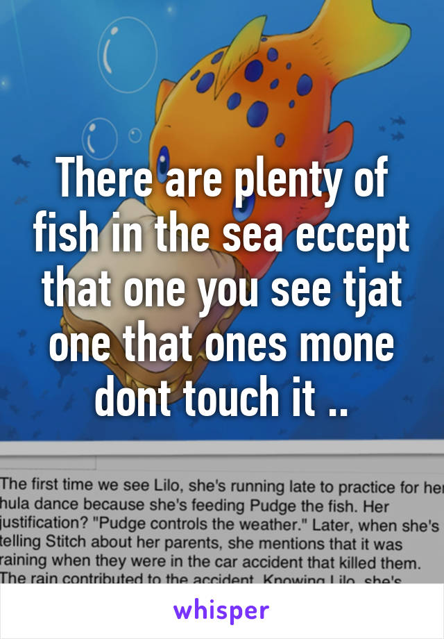 There are plenty of fish in the sea eccept that one you see tjat one that ones mone dont touch it ..