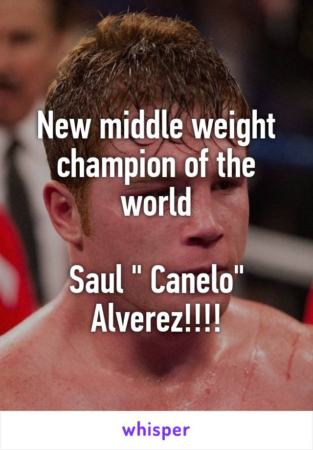 """New middle weight champion of the world  Saul """" Canelo"""" Alverez!!!!"""