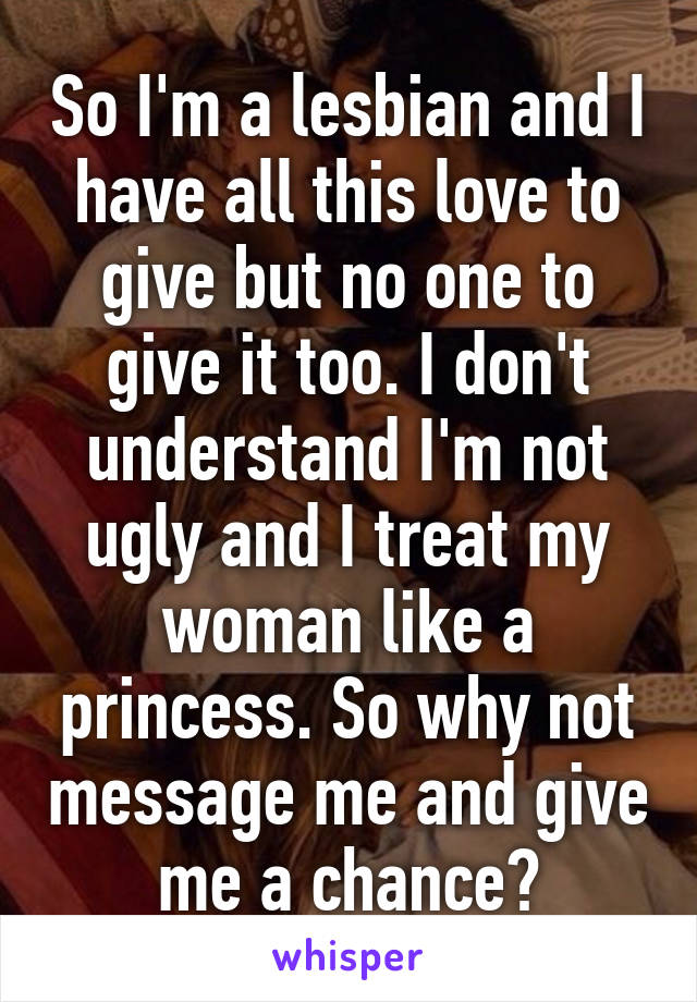So I'm a lesbian and I have all this love to give but no one to give it too. I don't understand I'm not ugly and I treat my woman like a princess. So why not message me and give me a chance?
