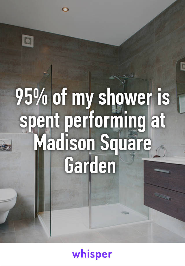 95% of my shower is spent performing at Madison Square Garden