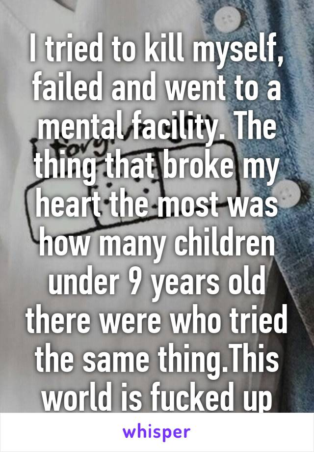 I tried to kill myself, failed and went to a mental facility. The thing that broke my heart the most was how many children under 9 years old there were who tried the same thing.This world is fucked up
