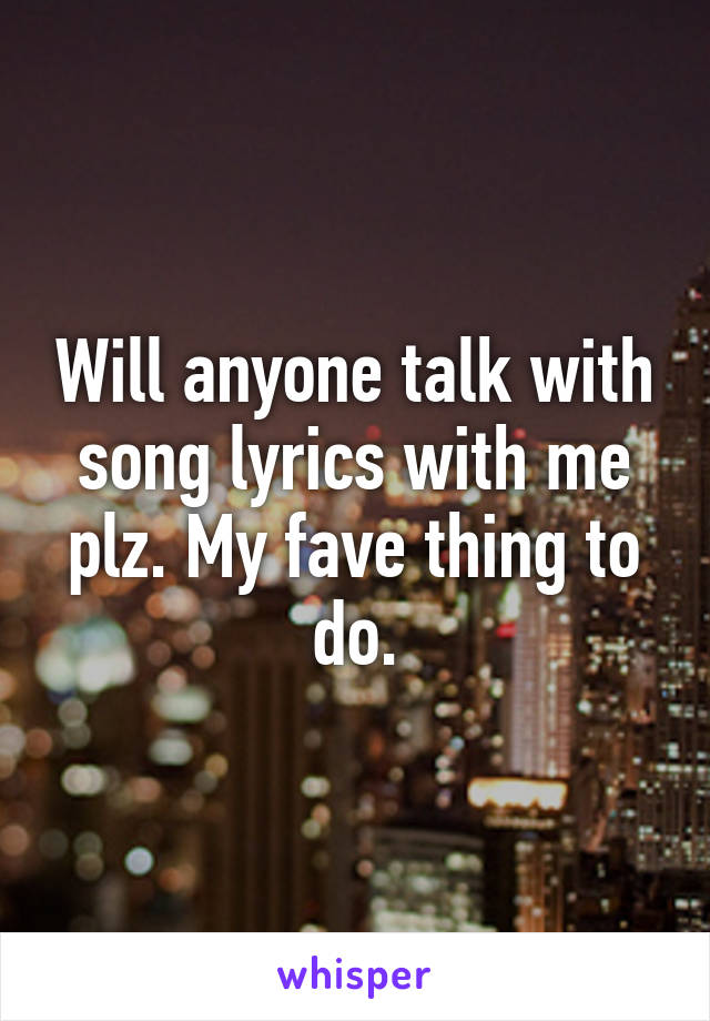 Will anyone talk with song lyrics with me plz. My fave thing to do.