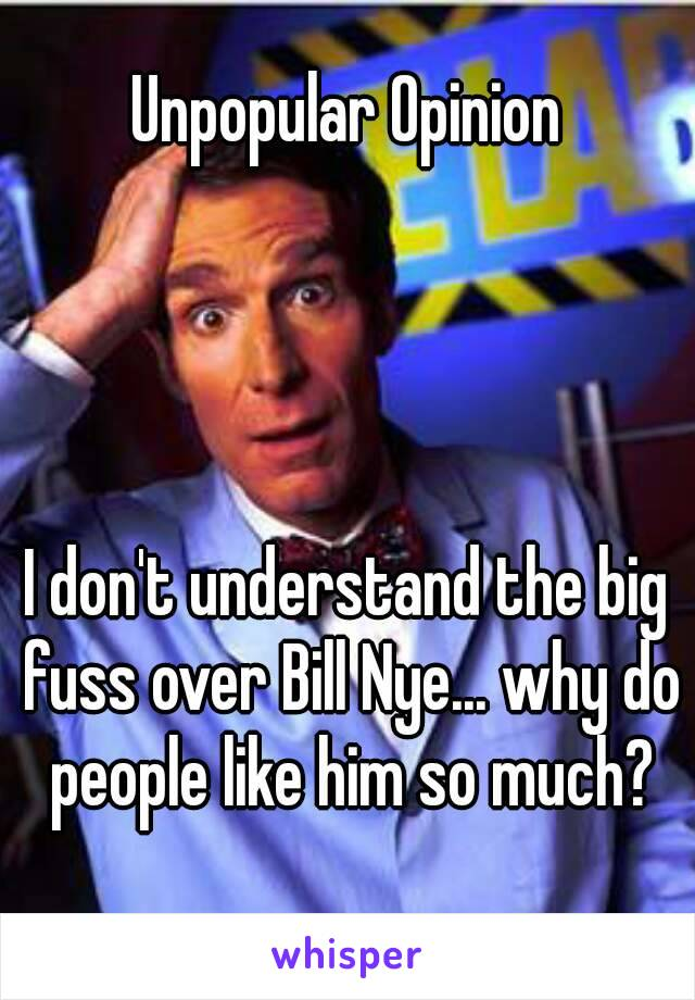 Unpopular Opinion     I don't understand the big fuss over Bill Nye... why do people like him so much?
