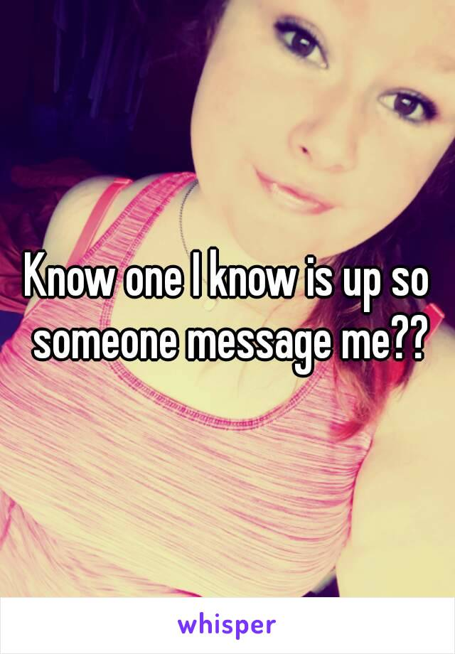 Know one I know is up so someone message me??