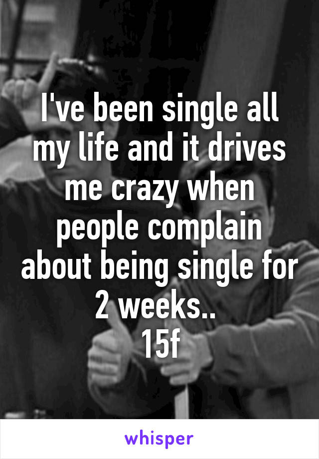 I've been single all my life and it drives me crazy when people complain about being single for 2 weeks..  15f