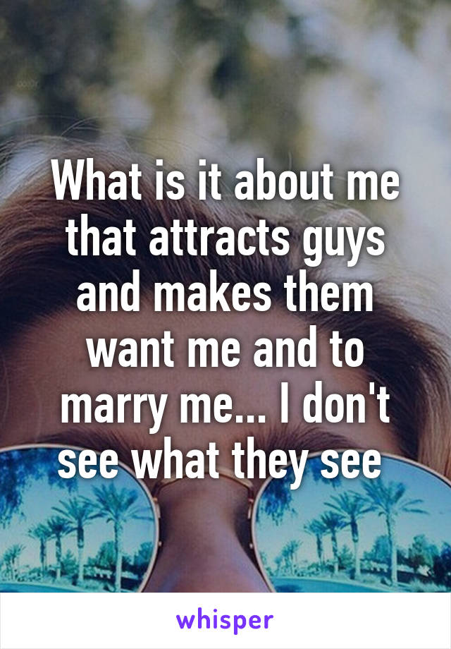 What is it about me that attracts guys and makes them want me and to marry me... I don't see what they see