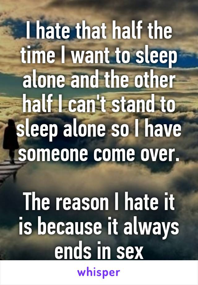 I hate that half the time I want to sleep alone and the other half I can't stand to sleep alone so I have someone come over.  The reason I hate it is because it always ends in sex