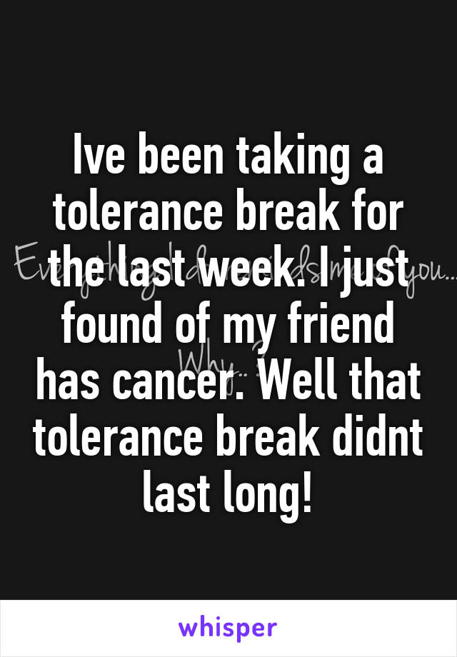 Ive been taking a tolerance break for the last week. I just found of my friend has cancer. Well that tolerance break didnt last long!
