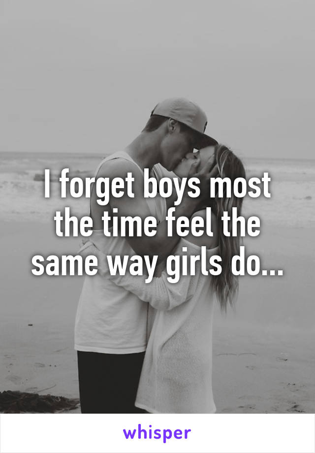 I forget boys most the time feel the same way girls do...