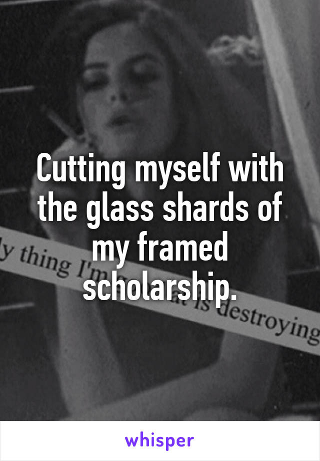 Cutting myself with the glass shards of my framed scholarship.