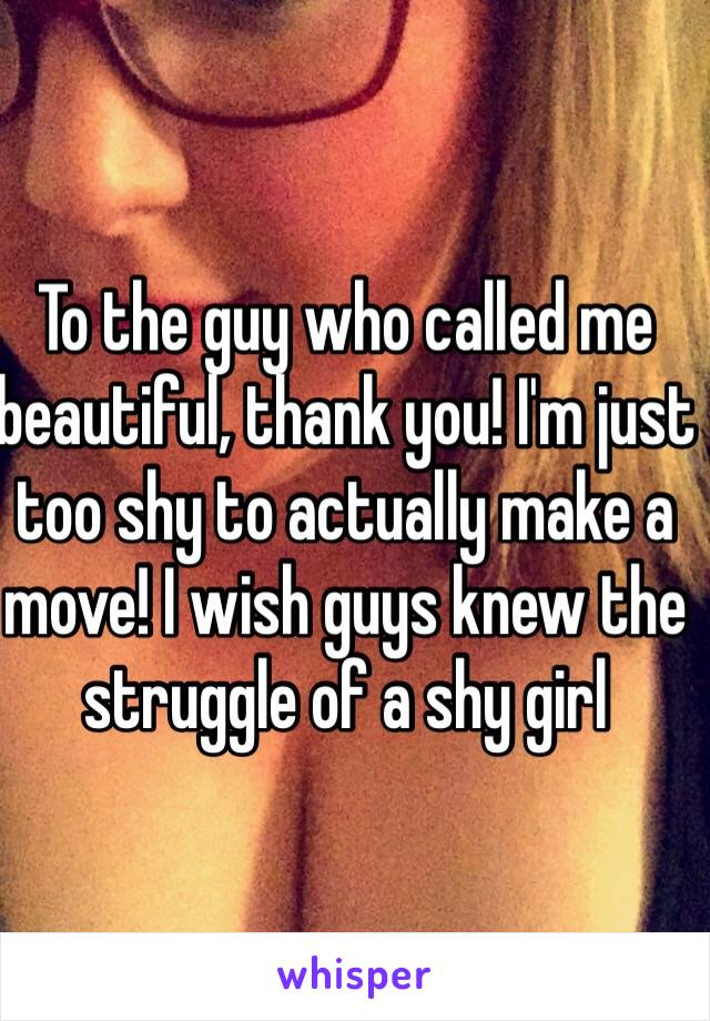 To the guy who called me beautiful, thank you! I'm just too shy to actually make a move! I wish guys knew the struggle of a shy girl