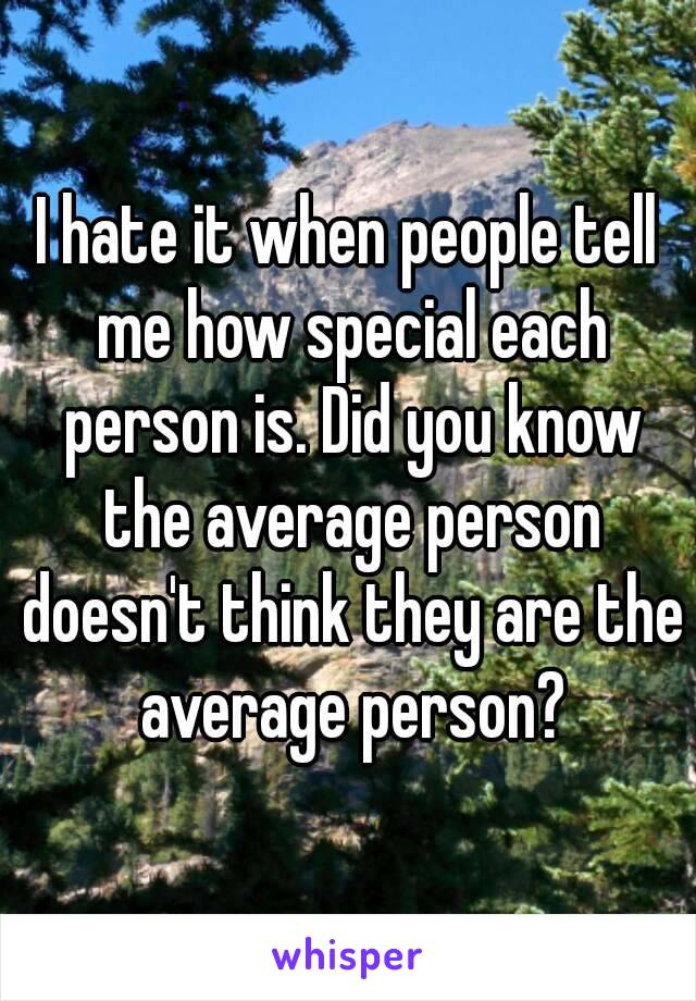 I hate it when people tell me how special each person is. Did you know the average person doesn't think they are the average person?