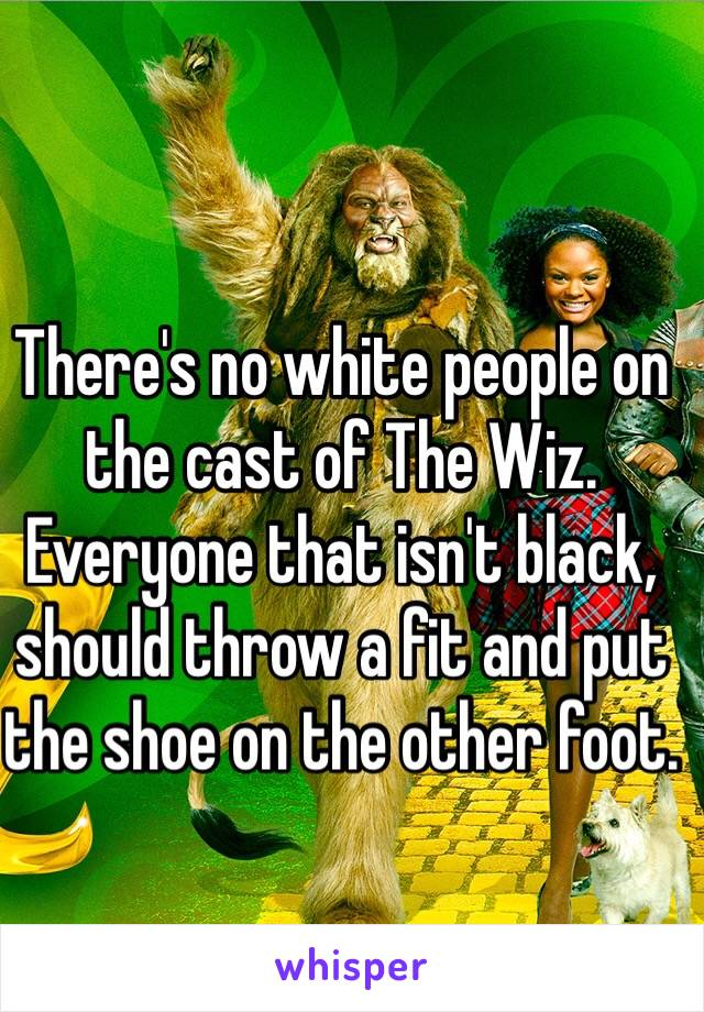 There's no white people on the cast of The Wiz. Everyone that isn't black, should throw a fit and put the shoe on the other foot.