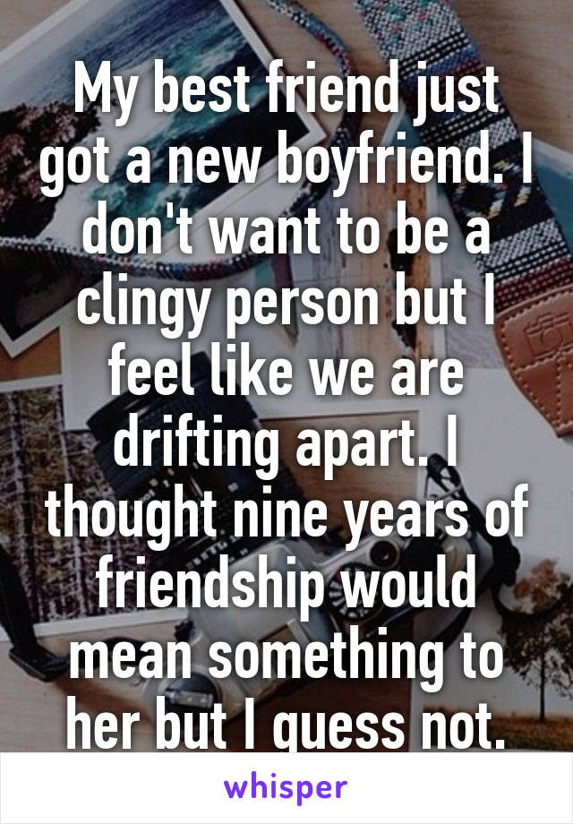 My best friend just got a new boyfriend. I don't want to be a clingy person but I feel like we are drifting apart. I thought nine years of friendship would mean something to her but I guess not.