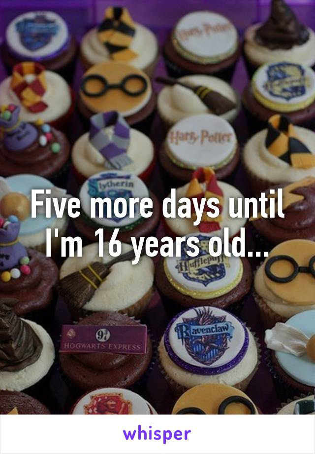 Five more days until I'm 16 years old...