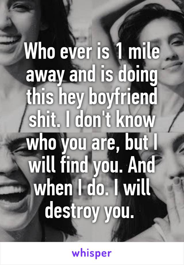 Who ever is 1 mile away and is doing this hey boyfriend shit. I don't know who you are, but I will find you. And when I do. I will destroy you.