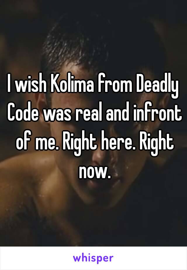 I wish Kolima from Deadly Code was real and infront of me. Right here. Right now.