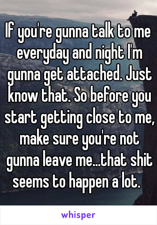 If you're gunna talk to me everyday and night I'm gunna get attached. Just know that. So before you start getting close to me, make sure you're not gunna leave me...that shit seems to happen a lot.