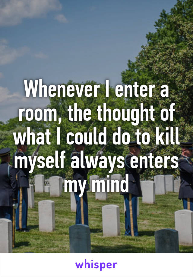 Whenever I enter a room, the thought of what I could do to kill myself always enters my mind