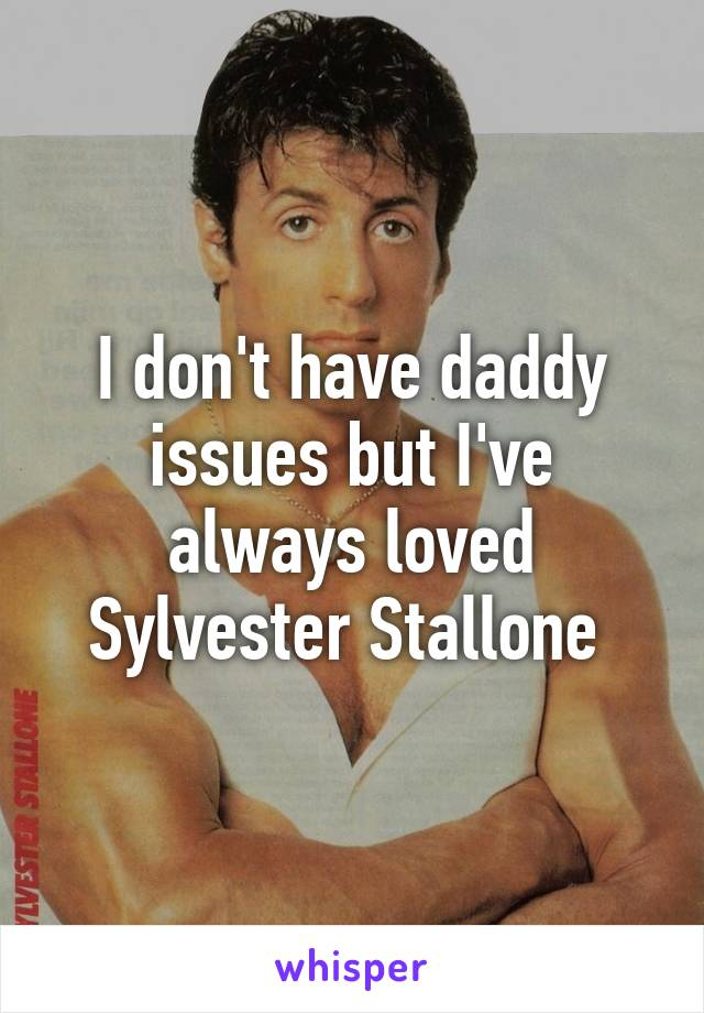 I don't have daddy issues but I've always loved Sylvester Stallone