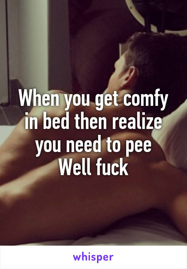 When you get comfy in bed then realize you need to pee Well fuck