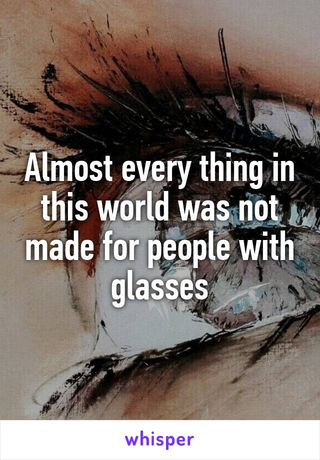 Almost every thing in this world was not made for people with glasses
