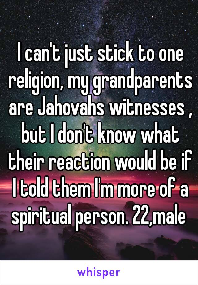 I can't just stick to one religion, my grandparents are Jahovahs witnesses , but I don't know what their reaction would be if I told them I'm more of a spiritual person. 22,male