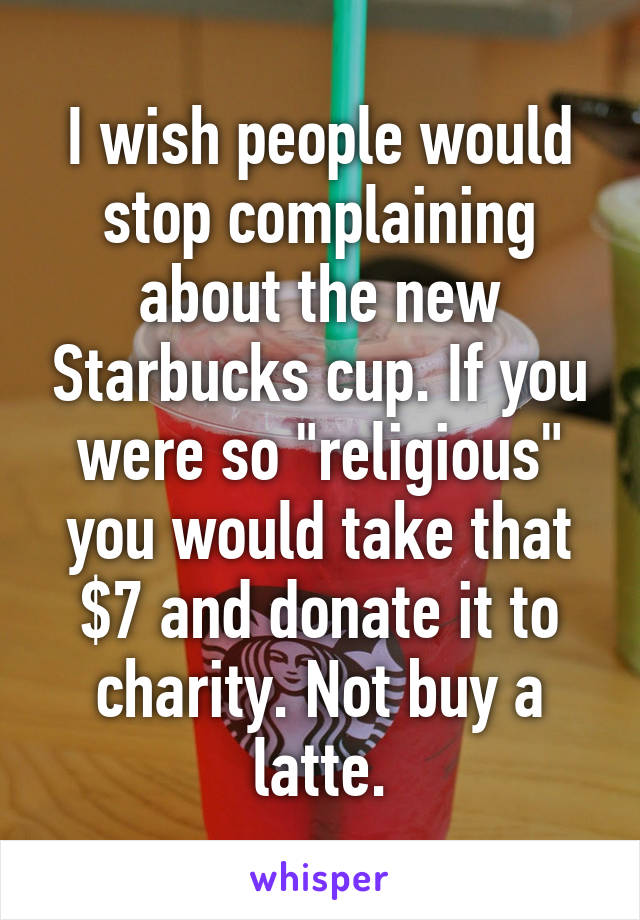 "I wish people would stop complaining about the new Starbucks cup. If you were so ""religious"" you would take that $7 and donate it to charity. Not buy a latte."
