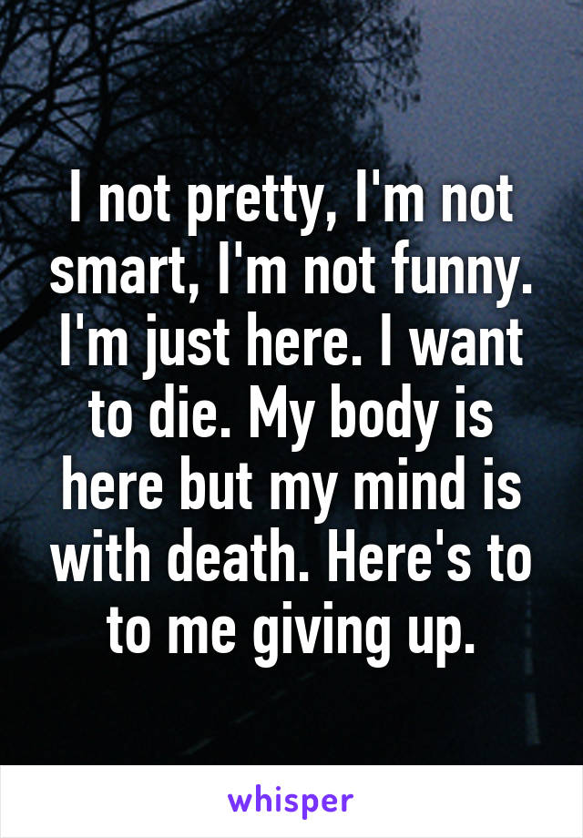 I not pretty, I'm not smart, I'm not funny. I'm just here. I want to die. My body is here but my mind is with death. Here's to to me giving up.