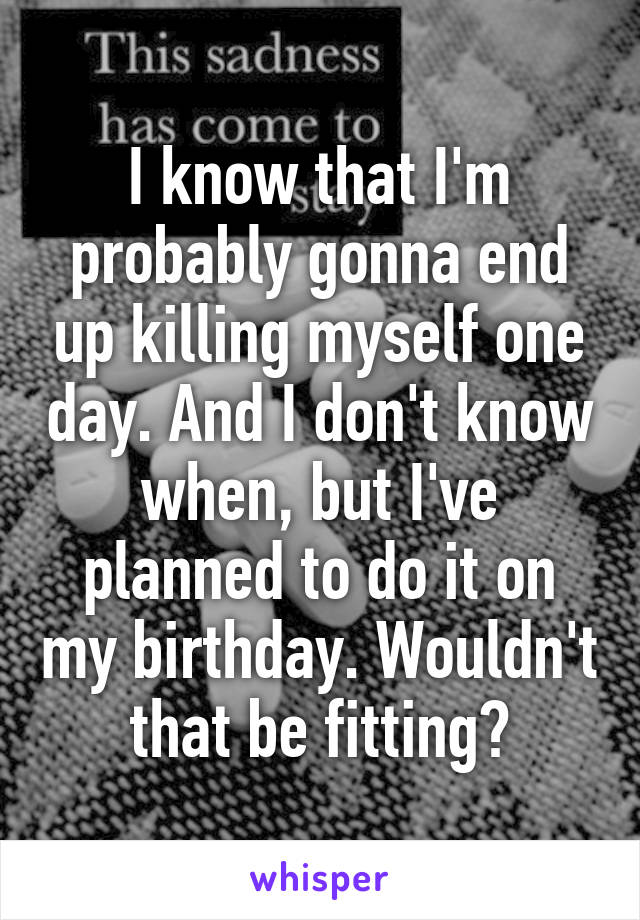 I know that I'm probably gonna end up killing myself one day. And I don't know when, but I've planned to do it on my birthday. Wouldn't that be fitting?